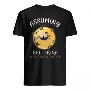 Assuming I'm Just A Ballerina Was Your Firt Mistake Shirt