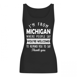 I'M FROM MICHIGAN WHERE PEOPLE SAY YOU ARE WELCOME Women's Tank Top