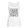 THAT'S WHAT I DO I DRINK COFFEE AND I KNOW THINGS Women's Tank Top