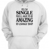 Yes I'm SINGLE You'll Have to be AMAZING To change that Unisex Hoodie