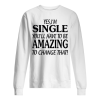 Yes I'm SINGLE You'll Have to be AMAZING To change that Unisex Sweatshirt