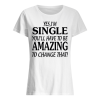 Yes I'm SINGLE You'll Have to be AMAZING To change that Women's Classic
