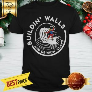 Official Nice Donald Trump Buildin Walls And Drinkkin' Claws Shirt