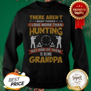 There Aren't Many Things I Love More Than Deer Hunting Grandpa Sweatshirt