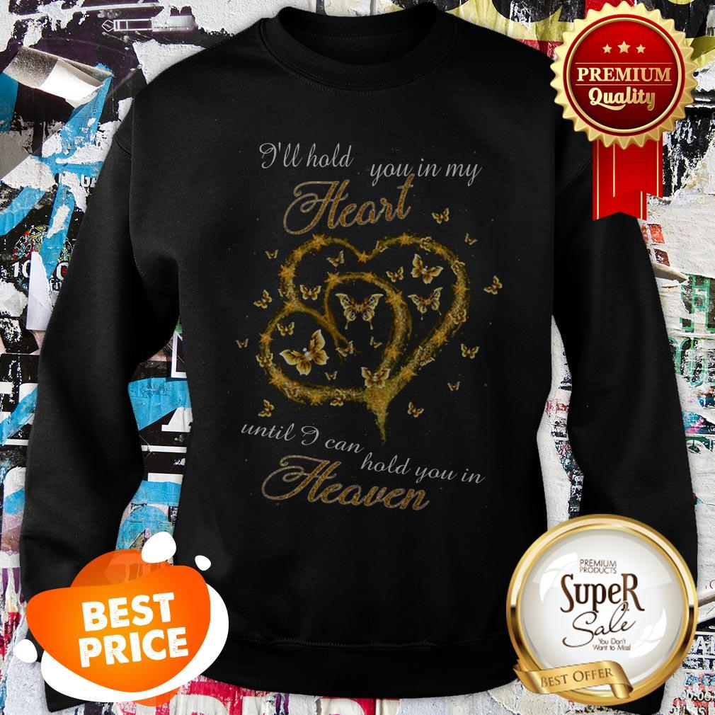 Nice Butterfly I'll Hold You In My Heart Until I Can Hold You Heaven Sweatshirt