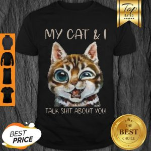 Pretty My Cat And I Talk Shit About You Shirt