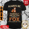 Hot Always Be Yourself Unless You Can Be A Fox Then Always Be A Fox Shirt