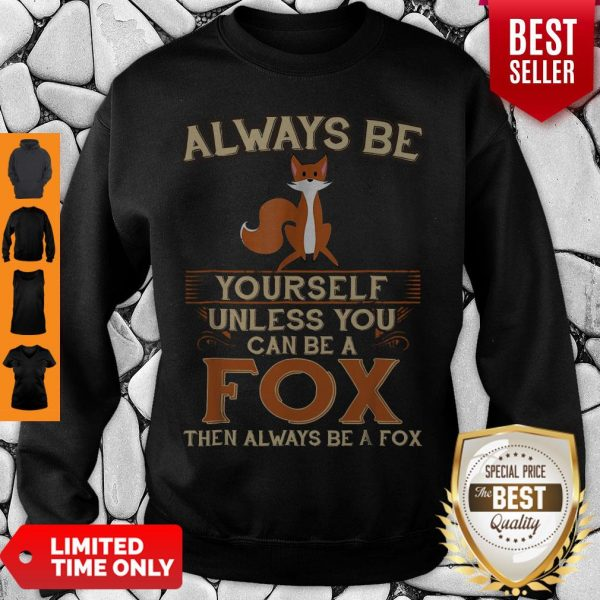 Hot Always Be Yourself Unless You Can Be A Fox Then Always Be A Fox Sweatshirt