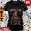 Hot Always Be Yourself Unless You Can Be A Fox Then Always Be A Fox V-neck