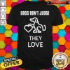 Top Dogs Don't Judge They Love Shirt