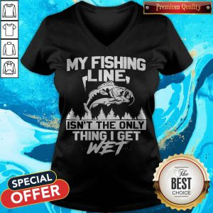 Pretty My Fishing Line Isn_t The Only Thing I Get Wet V-neck