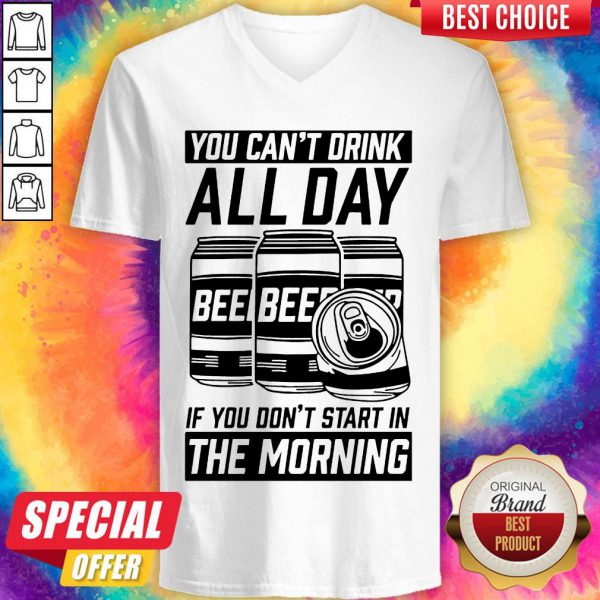 Top You Can't Drink All Day If You Don't Start In Morning Beer V-neck
