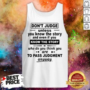 Don't Judge Unless You Know The Story And Even If You Know The Story To Pass Judgment Shirt