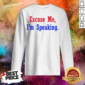 Good Excuse Me I'm Speaking Sweatshirt - Design By T-shirtbear.com