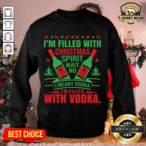 Nice I'm Filled With Christmas Spirit Wait No I Meant Vodka I'm Filled With Vodka Christmas Sweatshirt - Design By T-shirtbear.com