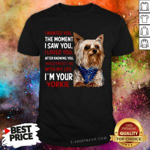 Yorkie I Wanted You The Moment I Saw You I Loved You After Knowing You Shirt - Design by T-shirtbear.com