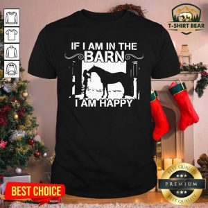 Horse If I Am In The Barn I Am Happy Shirt - Design by T-shirtbear.com