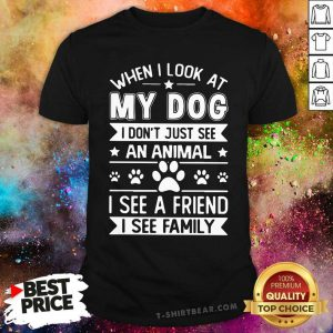 Hot When I Look At My Dog I See A Friend A Family Shirt - Design by T-shirtbear.com