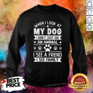 Hot When I Look At My Dog I See A Friend A Family Sweatshirt - Design by T-shirtbear.com